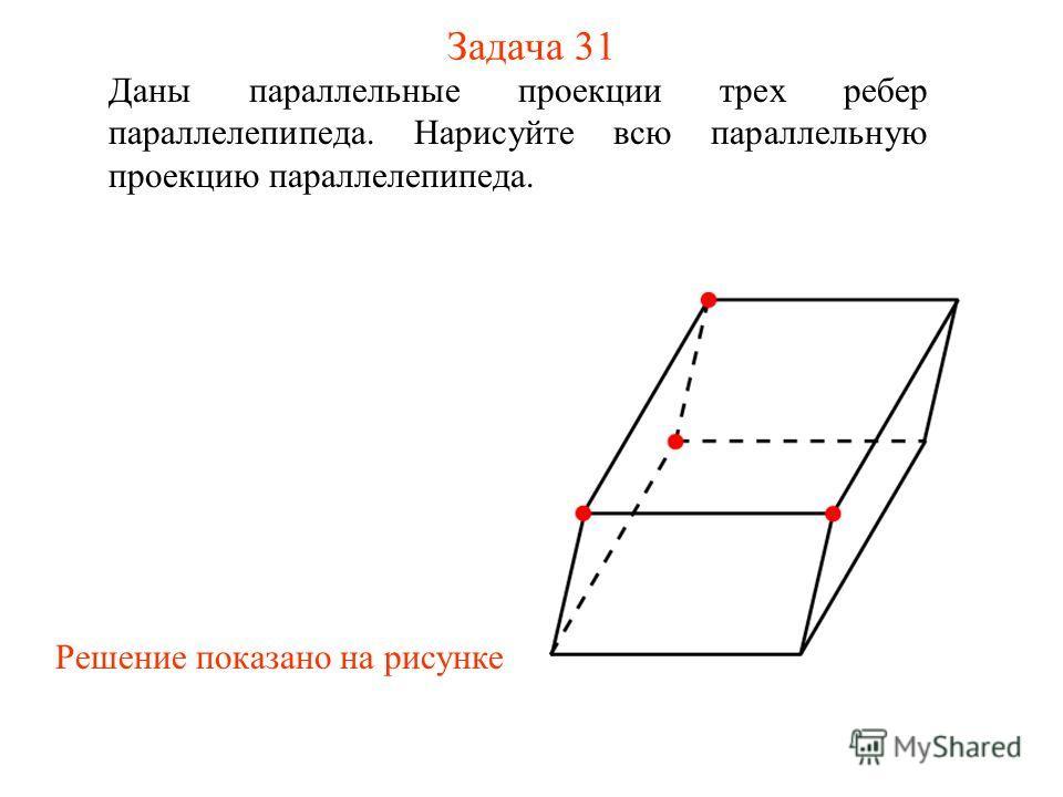 Задача 31 Даны параллельные проекции трех ребер параллелепипеда. Нарисуйте всю параллельную проекцию параллелепипеда. Решение показано на рисунке
