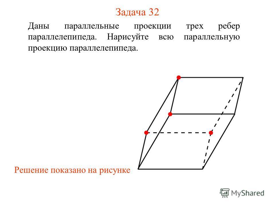 Задача 32 Даны параллельные проекции трех ребер параллелепипеда. Нарисуйте всю параллельную проекцию параллелепипеда. Решение показано на рисунке