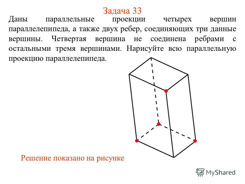 Задача 33 Даны параллельные проекции четырех вершин параллелепипеда, а также двух ребер, соединяющих три данные вершины. Четвертая вершина не соединена ребрами с остальными тремя вершинами. Нарисуйте всю параллельную проекцию параллелепипеда. Решение