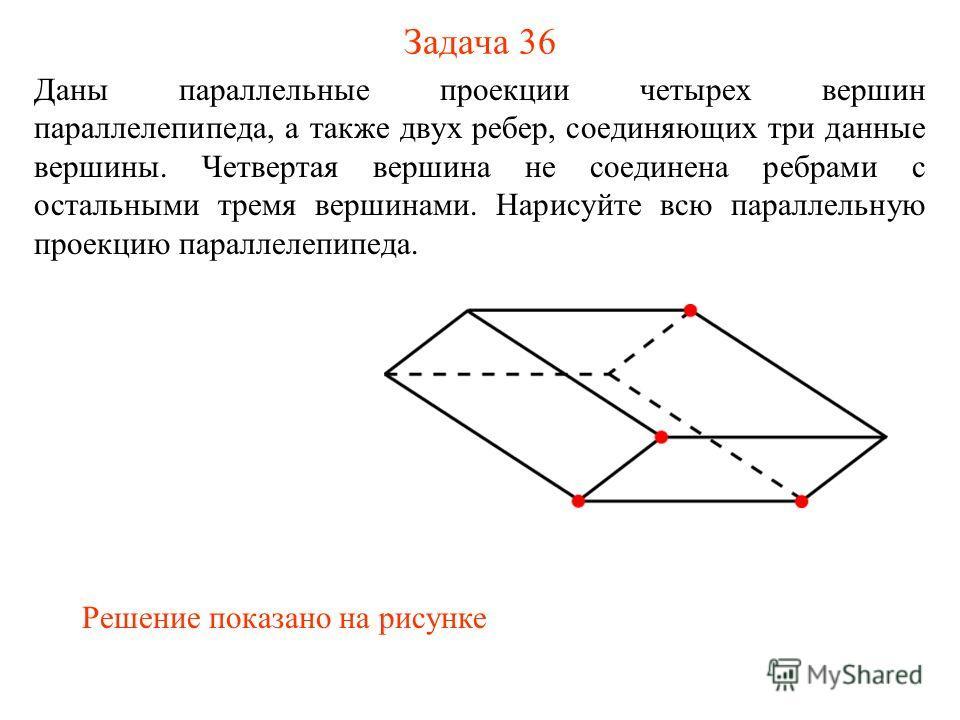 Задача 36 Даны параллельные проекции четырех вершин параллелепипеда, а также двух ребер, соединяющих три данные вершины. Четвертая вершина не соединена ребрами с остальными тремя вершинами. Нарисуйте всю параллельную проекцию параллелепипеда. Решение