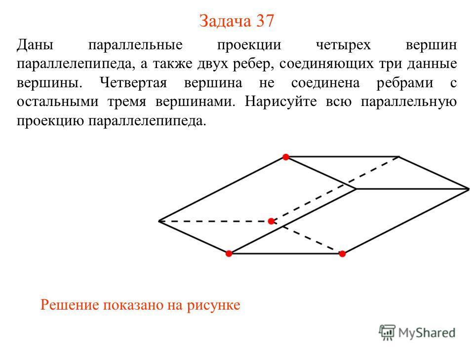 Задача 37 Даны параллельные проекции четырех вершин параллелепипеда, а также двух ребер, соединяющих три данные вершины. Четвертая вершина не соединена ребрами с остальными тремя вершинами. Нарисуйте всю параллельную проекцию параллелепипеда. Решение