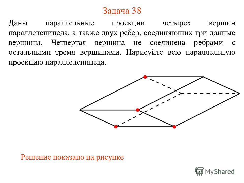 Задача 38 Даны параллельные проекции четырех вершин параллелепипеда, а также двух ребер, соединяющих три данные вершины. Четвертая вершина не соединена ребрами с остальными тремя вершинами. Нарисуйте всю параллельную проекцию параллелепипеда. Решение