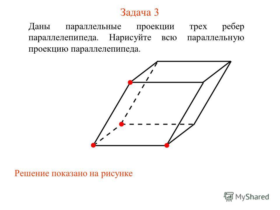 Задача 3 Даны параллельные проекции трех ребер параллелепипеда. Нарисуйте всю параллельную проекцию параллелепипеда. Решение показано на рисунке