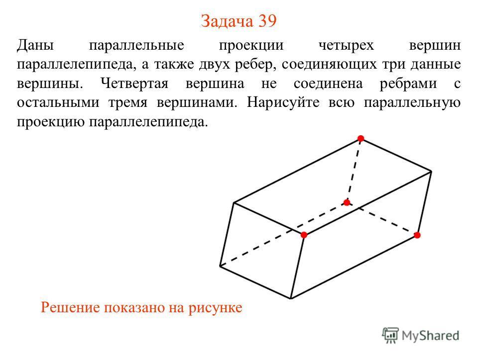 Задача 39 Даны параллельные проекции четырех вершин параллелепипеда, а также двух ребер, соединяющих три данные вершины. Четвертая вершина не соединена ребрами с остальными тремя вершинами. Нарисуйте всю параллельную проекцию параллелепипеда. Решение
