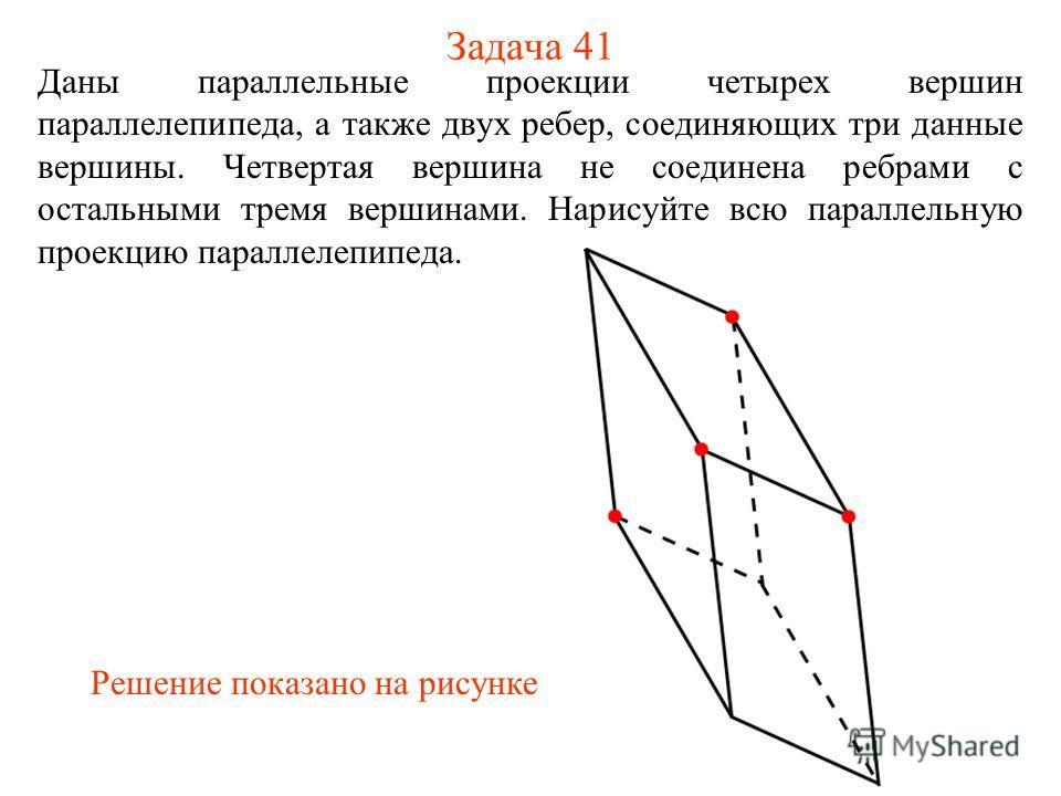 Задача 41 Даны параллельные проекции четырех вершин параллелепипеда, а также двух ребер, соединяющих три данные вершины. Четвертая вершина не соединена ребрами с остальными тремя вершинами. Нарисуйте всю параллельную проекцию параллелепипеда. Решение