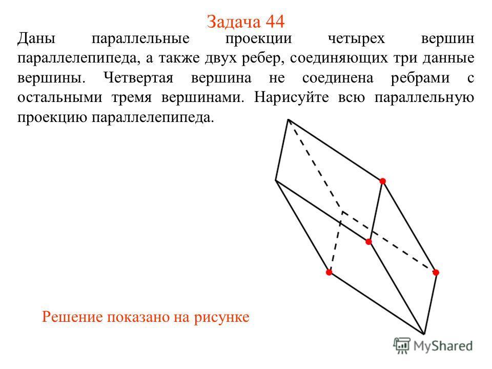 Задача 44 Даны параллельные проекции четырех вершин параллелепипеда, а также двух ребер, соединяющих три данные вершины. Четвертая вершина не соединена ребрами с остальными тремя вершинами. Нарисуйте всю параллельную проекцию параллелепипеда. Решение