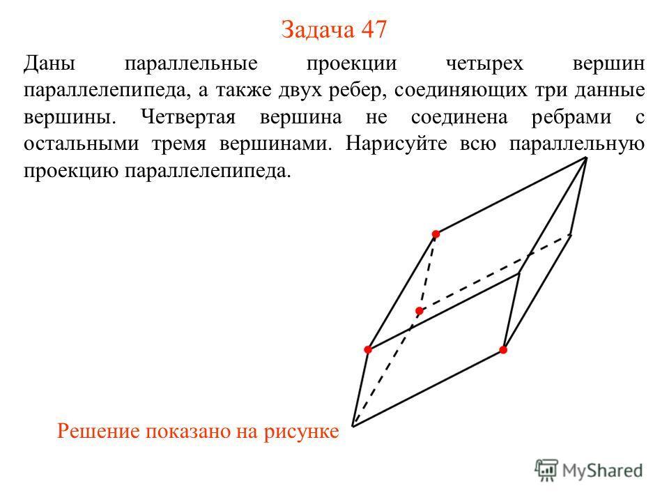 Задача 47 Даны параллельные проекции четырех вершин параллелепипеда, а также двух ребер, соединяющих три данные вершины. Четвертая вершина не соединена ребрами с остальными тремя вершинами. Нарисуйте всю параллельную проекцию параллелепипеда. Решение