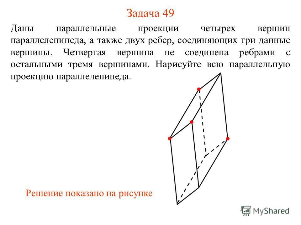 Задача 49 Даны параллельные проекции четырех вершин параллелепипеда, а также двух ребер, соединяющих три данные вершины. Четвертая вершина не соединена ребрами с остальными тремя вершинами. Нарисуйте всю параллельную проекцию параллелепипеда. Решение