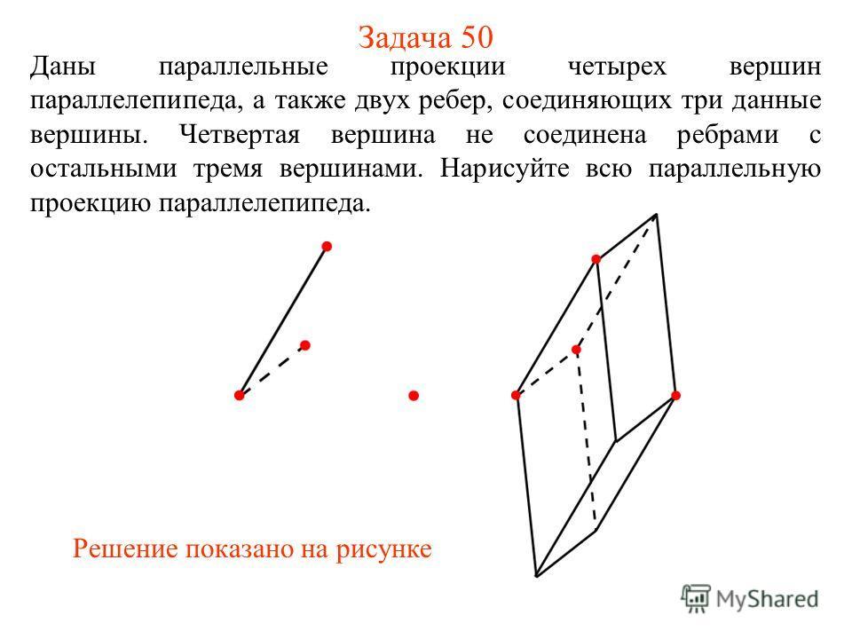 Задача 50 Даны параллельные проекции четырех вершин параллелепипеда, а также двух ребер, соединяющих три данные вершины. Четвертая вершина не соединена ребрами с остальными тремя вершинами. Нарисуйте всю параллельную проекцию параллелепипеда. Решение