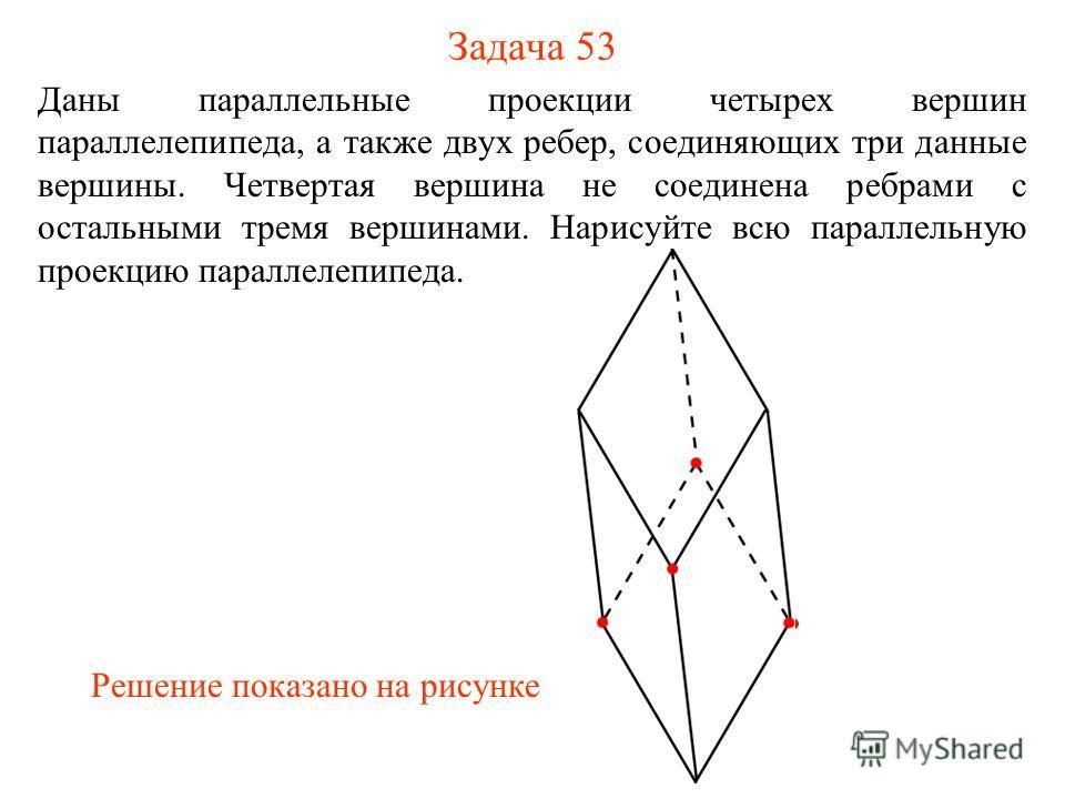 Задача 53 Даны параллельные проекции четырех вершин параллелепипеда, а также двух ребер, соединяющих три данные вершины. Четвертая вершина не соединена ребрами с остальными тремя вершинами. Нарисуйте всю параллельную проекцию параллелепипеда. Решение