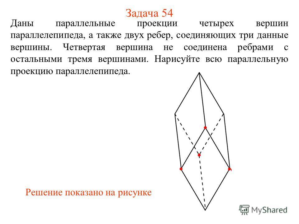 Задача 54 Даны параллельные проекции четырех вершин параллелепипеда, а также двух ребер, соединяющих три данные вершины. Четвертая вершина не соединена ребрами с остальными тремя вершинами. Нарисуйте всю параллельную проекцию параллелепипеда. Решение