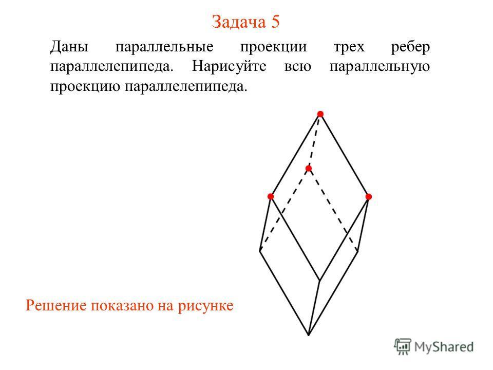 Задача 5 Даны параллельные проекции трех ребер параллелепипеда. Нарисуйте всю параллельную проекцию параллелепипеда. Решение показано на рисунке
