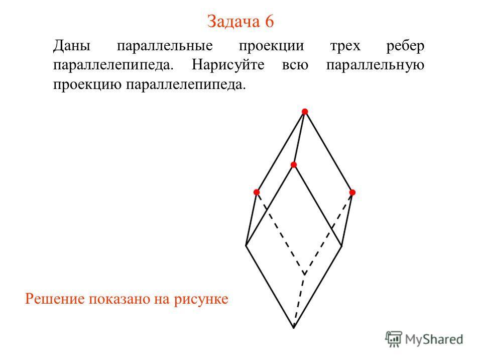 Задача 6 Даны параллельные проекции трех ребер параллелепипеда. Нарисуйте всю параллельную проекцию параллелепипеда. Решение показано на рисунке