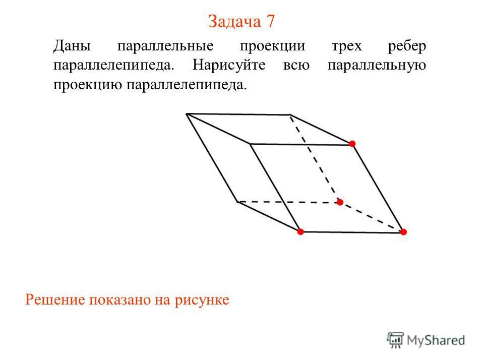 Задача 7 Даны параллельные проекции трех ребер параллелепипеда. Нарисуйте всю параллельную проекцию параллелепипеда. Решение показано на рисунке