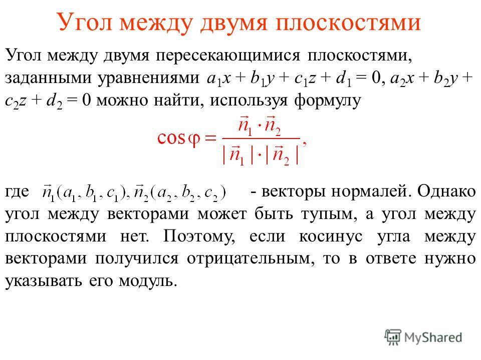 Угол между двумя плоскостями Угол между двумя пересекающимися плоскостями, заданными уравнениями a 1 x + b 1 y + c 1 z + d 1 = 0, a 2 x + b 2 y + c 2 z + d 2 = 0 можно найти, используя формулу где - векторы нормалей. Однако угол между векторами может