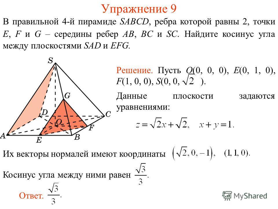 В правильной 4-й пирамиде SABCD, ребра которой равны 2, точки E, F и G – середины ребер AB, BC и SC. Найдите косинус угла между плоскостями SAD и EFG. Упражнение 9 Их векторы нормалей имеют координаты Косинус угла между ними равен Решение. Пусть O(0,