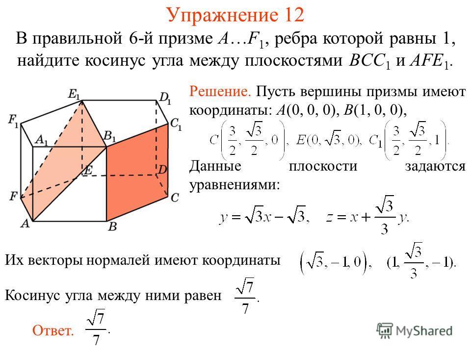 В правильной 6-й призме A…F 1, ребра которой равны 1, найдите косинус угла между плоскостями BCC 1 и AFE 1. Упражнение 12 Их векторы нормалей имеют координатыКосинус угла между ними равен Ответ. Решение. Пусть вершины призмы имеют координаты: A(0, 0,