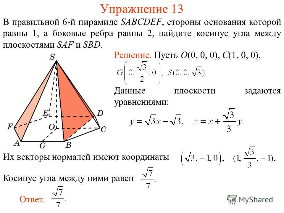 В правильной 6-й пирамиде SABCDEF, стороны основания которой равны 1, а боковые ребра равны 2, найдите косинус угла между плоскостями SAF и SBD. Упражнение 13 Их векторы нормалей имеют координатыКосинус угла между ними равен Ответ. Решение. Пусть O(0