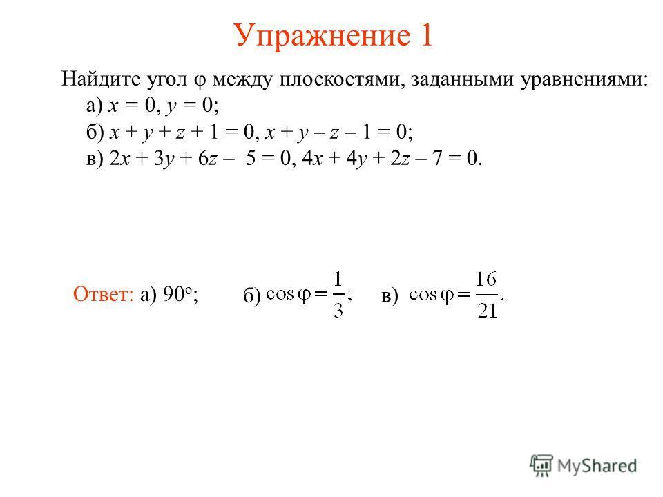 Упражнение 1 Найдите угол φ между плоскостями, заданными уравнениями: а) x = 0, y = 0; б) x + y + z + 1 = 0, x + y – z – 1 = 0; в) 2x + 3y + 6z – 5 = 0, 4x + 4y + 2z – 7 = 0. Ответ: а) 90 о ; в)в) б)б)