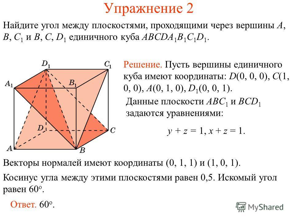 Упражнение 2 Найдите угол между плоскостями, проходящими через вершины A, B, C 1 и B, C, D 1 единичного куба ABCDA 1 B 1 C 1 D 1. Решение. Пусть вершины единичного куба имеют координаты: D(0, 0, 0), C(1, 0, 0), A(0, 1, 0), D 1 (0, 0, 1). Векторы норм