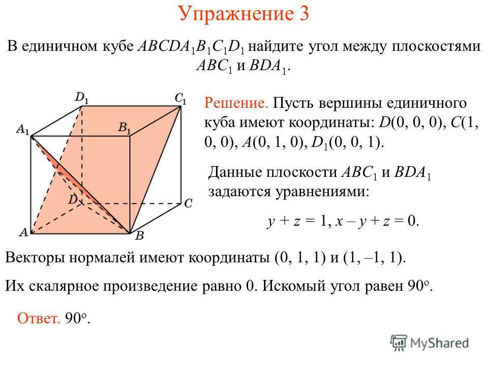 В единичном кубе ABCDA 1 B 1 C 1 D 1 найдите угол между плоскостями ABC 1 и BDA 1. Упражнение 3 Решение. Пусть вершины единичного куба имеют координаты: D(0, 0, 0), C(1, 0, 0), A(0, 1, 0), D 1 (0, 0, 1). Векторы нормалей имеют координаты (0, 1, 1) и