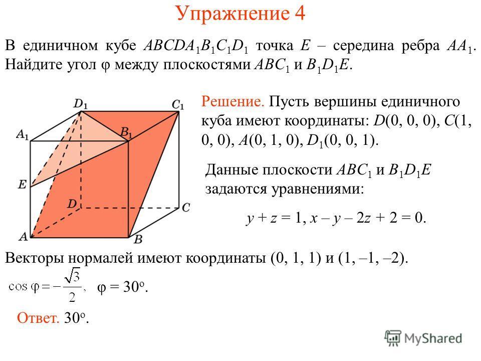 В единичном кубе ABCDA 1 B 1 C 1 D 1 точка E – середина ребра AA 1. Найдите угол φ между плоскостями ABC 1 и B 1 D 1 E. Упражнение 4 Решение. Пусть вершины единичного куба имеют координаты: D(0, 0, 0), C(1, 0, 0), A(0, 1, 0), D 1 (0, 0, 1). Данные пл
