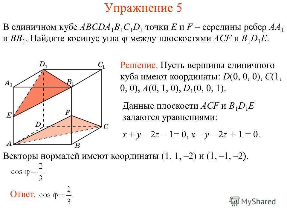 В единичном кубе ABCDA 1 B 1 C 1 D 1 точки E и F – середины ребер AA 1 и BB 1. Найдите косинус угла φ между плоскостями ACF и B 1 D 1 E. Упражнение 5 Решение. Пусть вершины единичного куба имеют координаты: D(0, 0, 0), C(1, 0, 0), A(0, 1, 0), D 1 (0,