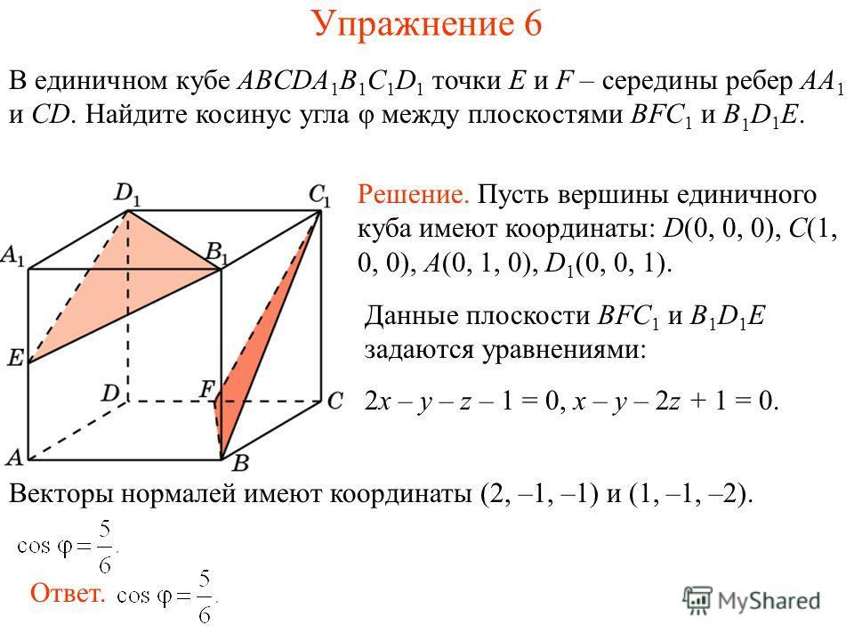 В единичном кубе ABCDA 1 B 1 C 1 D 1 точки E и F – середины ребер AA 1 и CD. Найдите косинус угла φ между плоскостями BFC 1 и B 1 D 1 E. Упражнение 6 Решение. Пусть вершины единичного куба имеют координаты: D(0, 0, 0), C(1, 0, 0), A(0, 1, 0), D 1 (0,