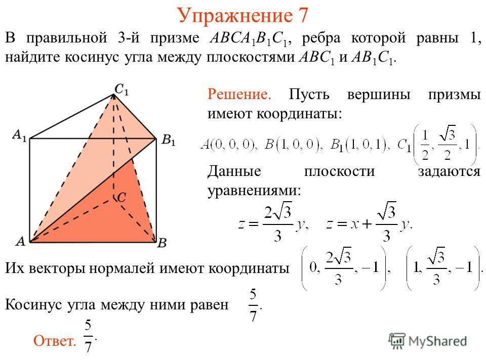 В правильной 3-й призме ABCA 1 B 1 C 1, ребра которой равны 1, найдите косинус угла между плоскостями ABC 1 и AB 1 C 1. Упражнение 7 Их векторы нормалей имеют координаты Косинус угла между ними равен Решение. Пусть вершины призмы имеют координаты: От