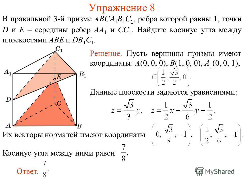 В правильной 3-й призме ABCA 1 B 1 C 1, ребра которой равны 1, точки D и E – середины ребер AA 1 и CC 1. Найдите косинус угла между плоскостями ABE и DB 1 C 1. Упражнение 8 Их векторы нормалей имеют координаты Косинус угла между ними равен Решение. П