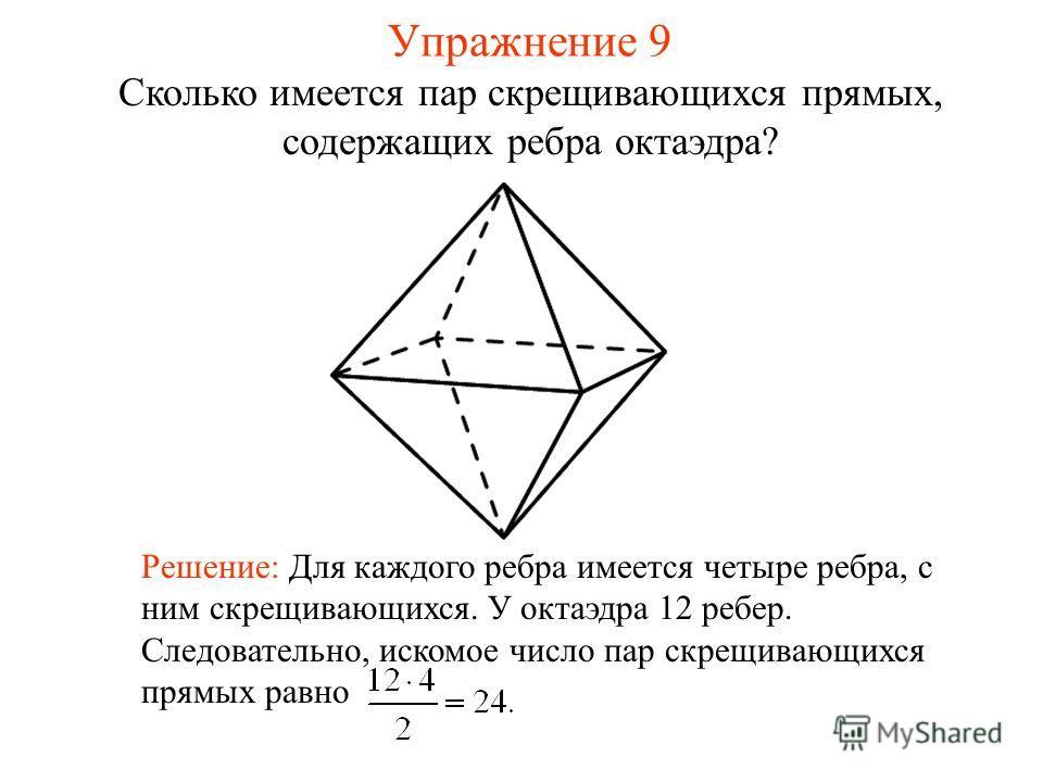 Сколько имеется пар скрещивающихся прямых, содержащих ребра октаэдра? Решение: Для каждого ребра имеется четыре ребра, с ним скрещивающихся. У октаэдра 12 ребер. Следовательно, искомое число пар скрещивающихся прямых равно Упражнение 9