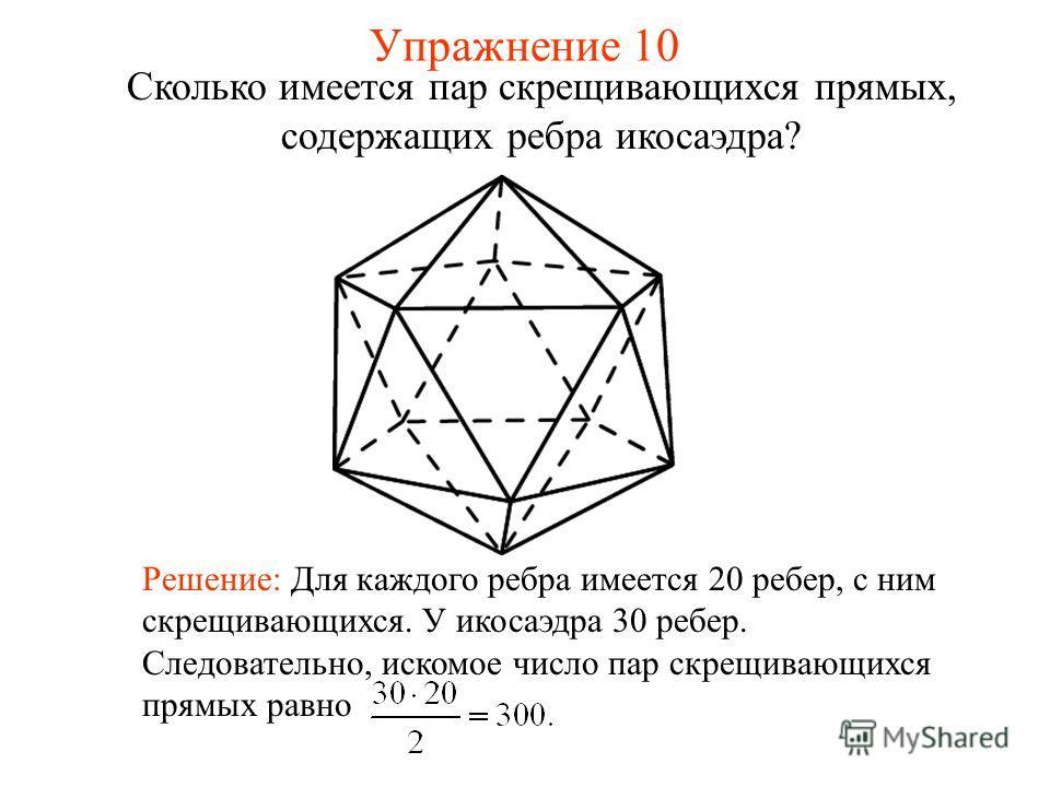Сколько имеется пар скрещивающихся прямых, содержащих ребра икосаэдра? Решение: Для каждого ребра имеется 20 ребер, с ним скрещивающихся. У икосаэдра 30 ребер. Следовательно, искомое число пар скрещивающихся прямых равно Упражнение 10