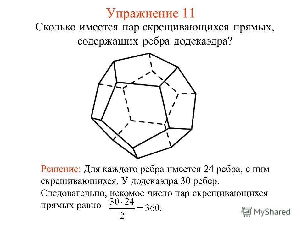 Сколько имеется пар скрещивающихся прямых, содержащих ребра додекаэдра? Решение: Для каждого ребра имеется 24 ребра, с ним скрещивающихся. У додекаэдра 30 ребер. Следовательно, искомое число пар скрещивающихся прямых равно Упражнение 11