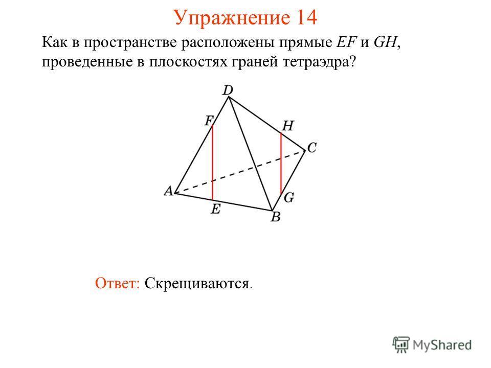 Ответ: Скрещиваются. Как в пространстве расположены прямые EF и GH, проведенные в плоскостях граней тетраэдра? Упражнение 14