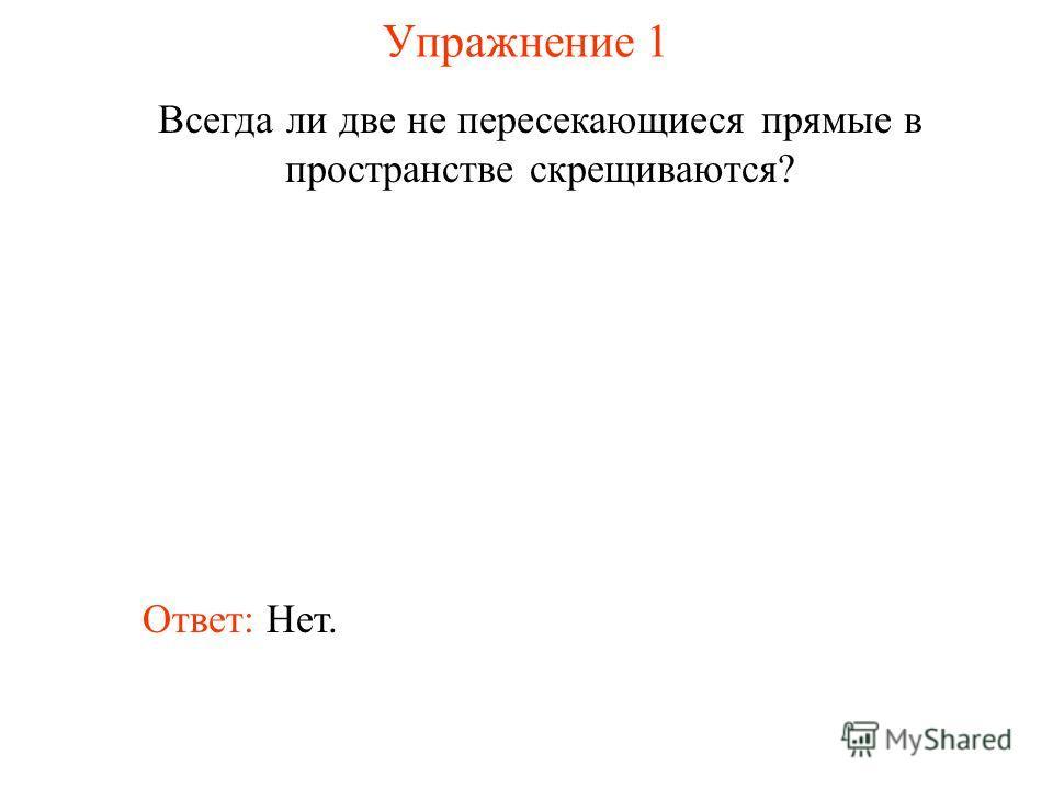 Ответ: Нет. Всегда ли две не пересекающиеся прямые в пространстве скрещиваются? Упражнение 1