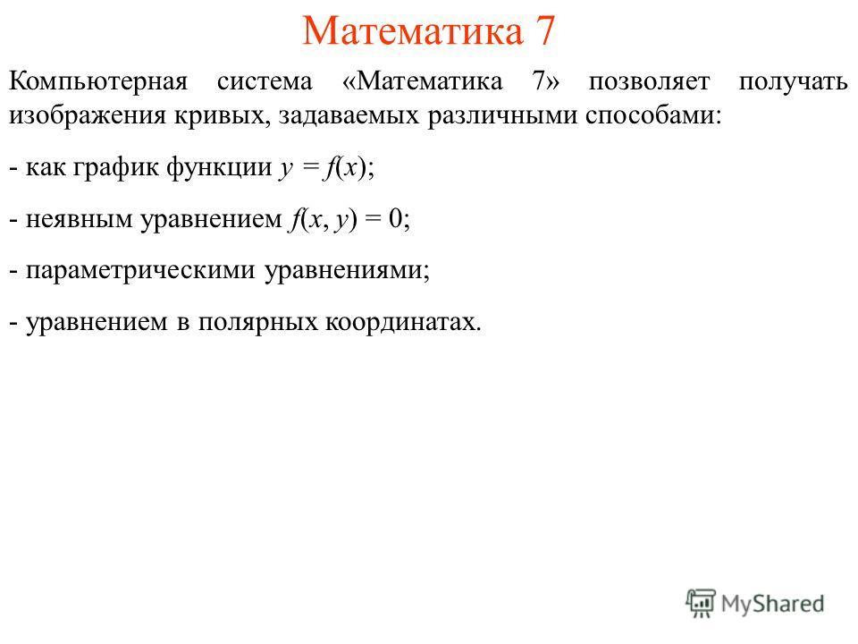 Математика 7 Компьютерная система «Математика 7» позволяет получать изображения кривых, задаваемых различными способами: - как график функции y = f(x); - неявным уравнением f(x, y) = 0; - параметрическими уравнениями; - уравнением в полярных координа