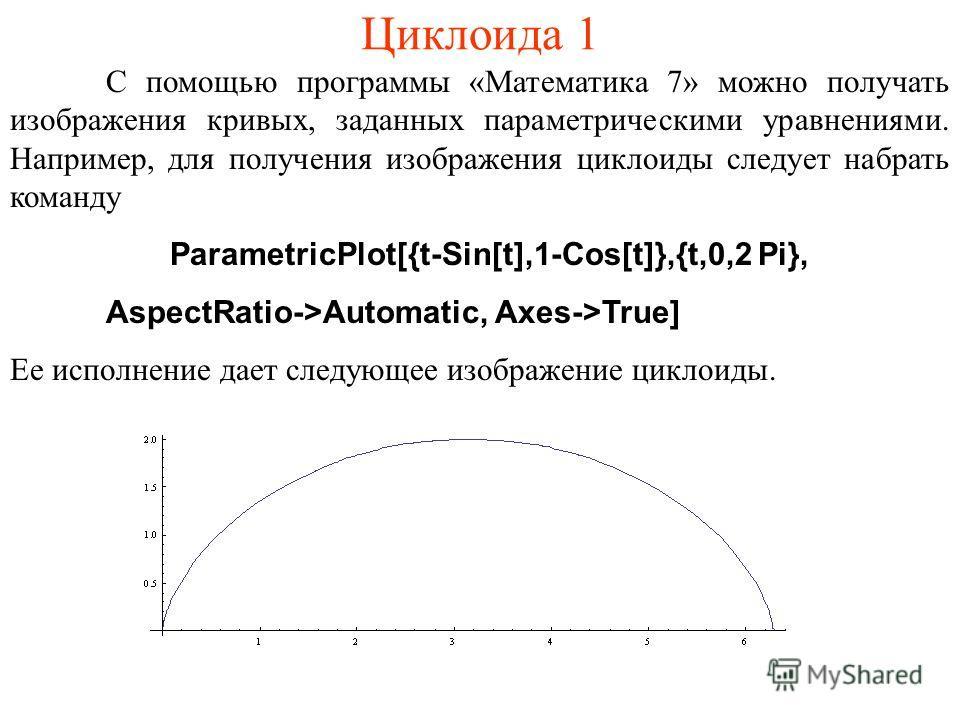 Циклоида 1 С помощью программы «Математика 7» можно получать изображения кривых, заданных параметрическими уравнениями. Например, для получения изображения циклоиды следует набрать команду ParametricPlot[{t-Sin[t],1-Cos[t]},{t,0,2 Pi}, AspectRatio->A