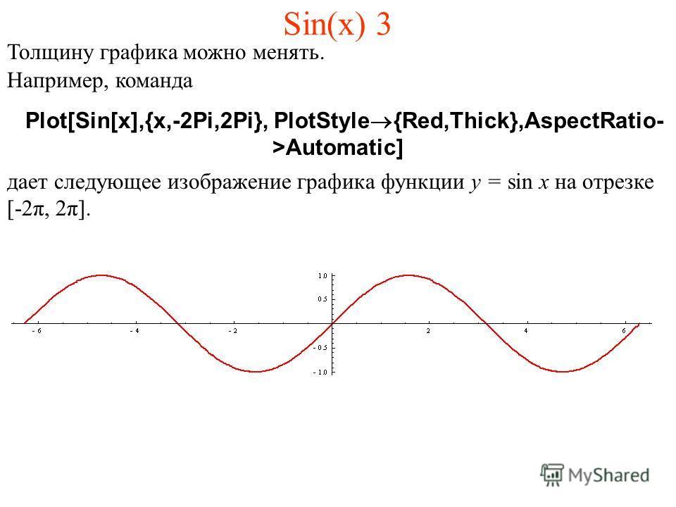 Sin(x) 3 Толщину графика можно менять. Например, команда Plot[Sin[x],{x,-2Pi,2Pi}, PlotStyle®{Red,Thick},AspectRatio- >Automatic] дает следующее изображение графика функции y = sin x на отрезке [-2π, 2π].