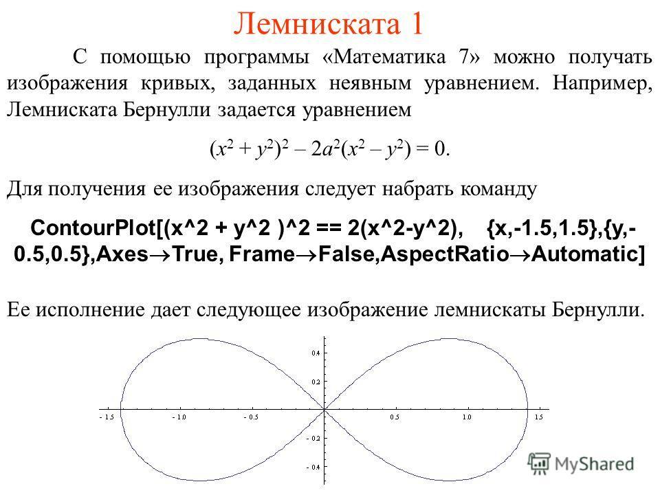 Лемниската 1 С помощью программы «Математика 7» можно получать изображения кривых, заданных неявным уравнением. Например, Лемниската Бернулли задается уравнением (x 2 + y 2 ) 2 – 2a 2 (x 2 – y 2 ) = 0. Для получения ее изображения следует набрать ком