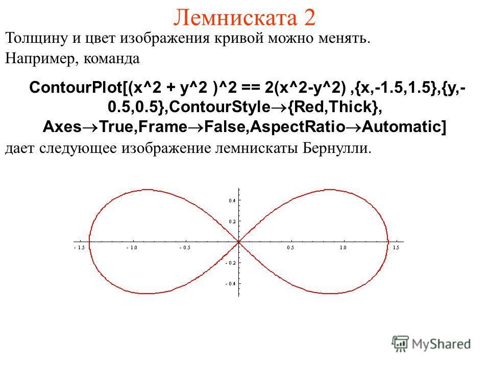 Лемниската 2 Толщину и цвет изображения кривой можно менять. Например, команда ContourPlot[(x^2 + y^2 )^2 == 2(x^2-y^2),{x,-1.5,1.5},{y,- 0.5,0.5},ContourStyle®{Red,Thick}, Axes®True,Frame®False,AspectRatio®Automatic] дает следующее изображение лемни