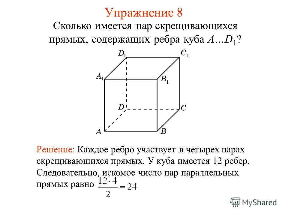 Решение: Каждое ребро участвует в четырех парах скрещивающихся прямых. У куба имеется 12 ребер. Следовательно, искомое число пар параллельных прямых равно Сколько имеется пар скрещивающихся прямых, содержащих ребра куба A…D 1 ? Упражнение 8