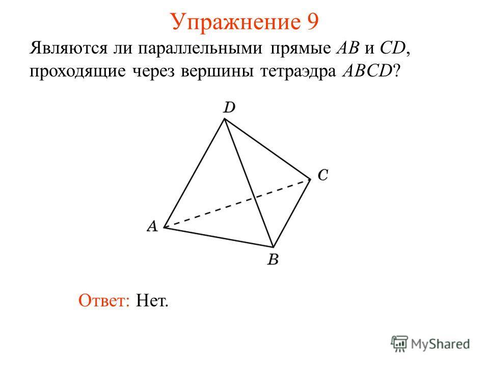 Являются ли параллельными прямые AB и CD, проходящие через вершины тетраэдра ABCD? Ответ: Нет. Упражнение 9