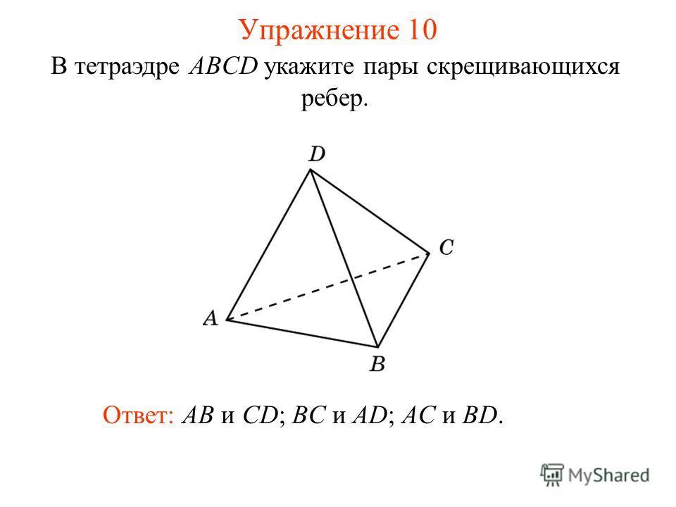 В тетраэдре ABCD укажите пары скрещивающихся ребер. Ответ: AB и CD; BC и AD; AC и BD. Упражнение 10