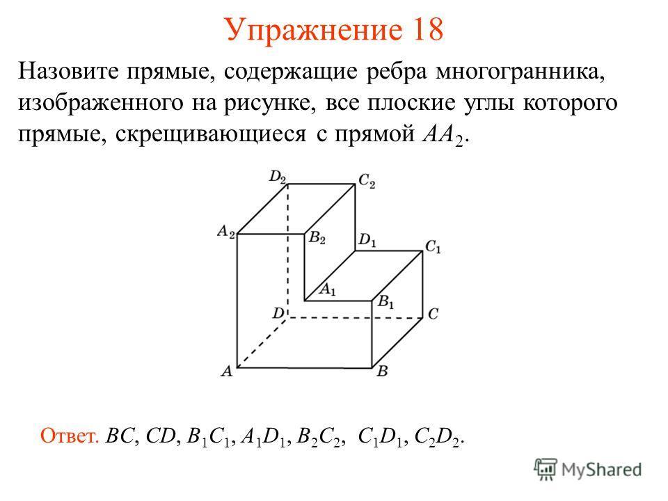 Назовите прямые, содержащие ребра многогранника, изображенного на рисунке, все плоские углы которого прямые, скрещивающиеся с прямой AA 2. Ответ. BC, CD, B 1 C 1, A 1 D 1, B 2 C 2, C 1 D 1, C 2 D 2. Упражнение 18