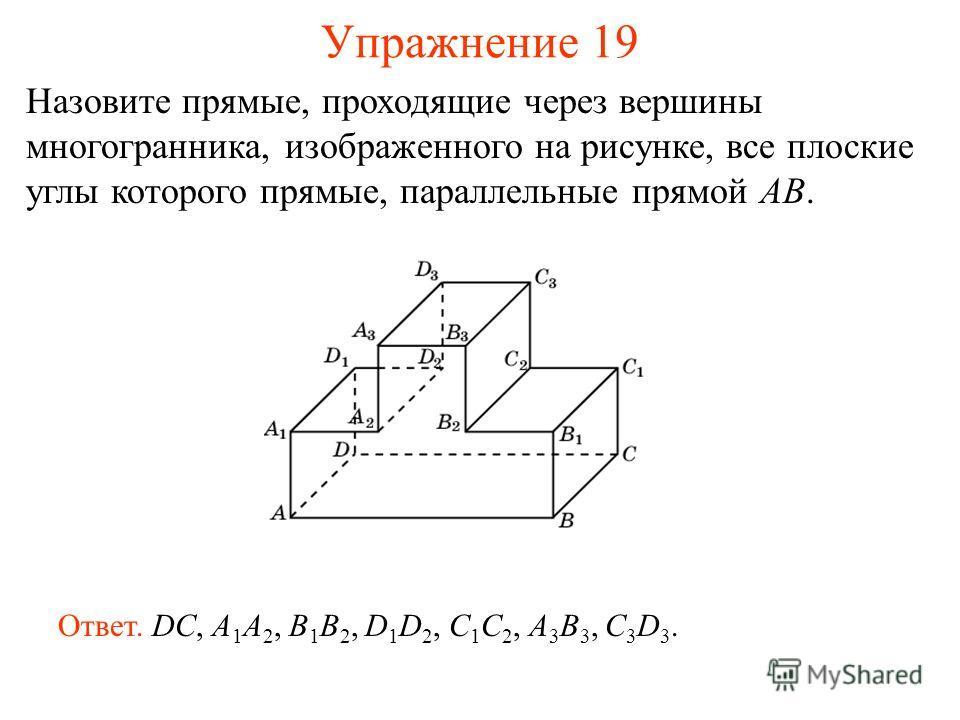 Назовите прямые, проходящие через вершины многогранника, изображенного на рисунке, все плоские углы которого прямые, параллельные прямой AB. Ответ. DC, A 1 A 2, B 1 B 2, D 1 D 2, C 1 C 2, A 3 B 3, C 3 D 3. Упражнение 19