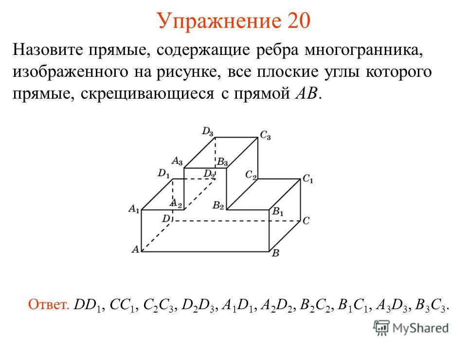 Назовите прямые, содержащие ребра многогранника, изображенного на рисунке, все плоские углы которого прямые, скрещивающиеся с прямой AB. Ответ. DD 1, CC 1, C 2 C 3, D 2 D 3, A 1 D 1, A 2 D 2, B 2 C 2, B 1 C 1, A 3 D 3, B 3 C 3. Упражнение 20