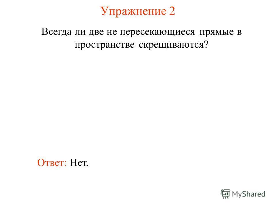 Ответ: Нет. Всегда ли две не пересекающиеся прямые в пространстве скрещиваются? Упражнение 2