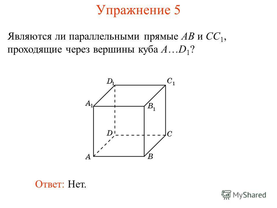 Ответ: Нет. Являются ли параллельными прямые AB и CC 1, проходящие через вершины куба A…D 1 ? Упражнение 5
