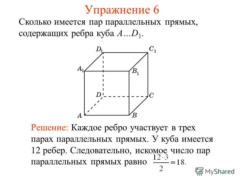 Сколько имеется пар параллельных прямых, содержащих ребра куба A…D 1. Решение: Каждое ребро участвует в трех парах параллельных прямых. У куба имеется 12 ребер. Следовательно, искомое число пар параллельных прямых равно Упражнение 6