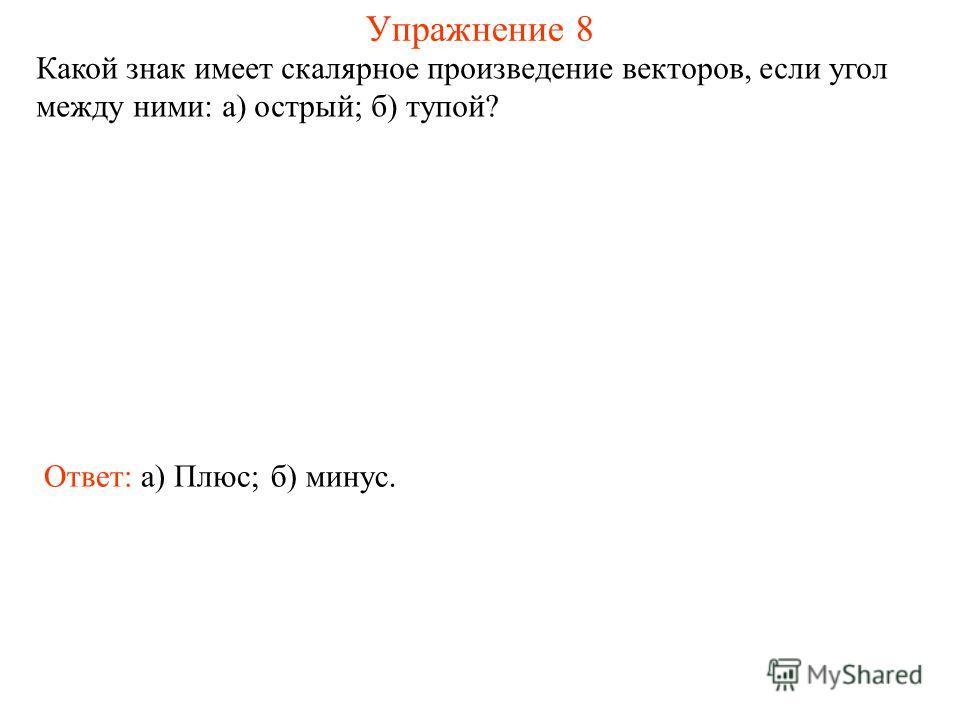 Упражнение 8 Какой знак имеет скалярное произведение векторов, если угол между ними: а) острый; б) тупой? Ответ: а) Плюс;б) минус.